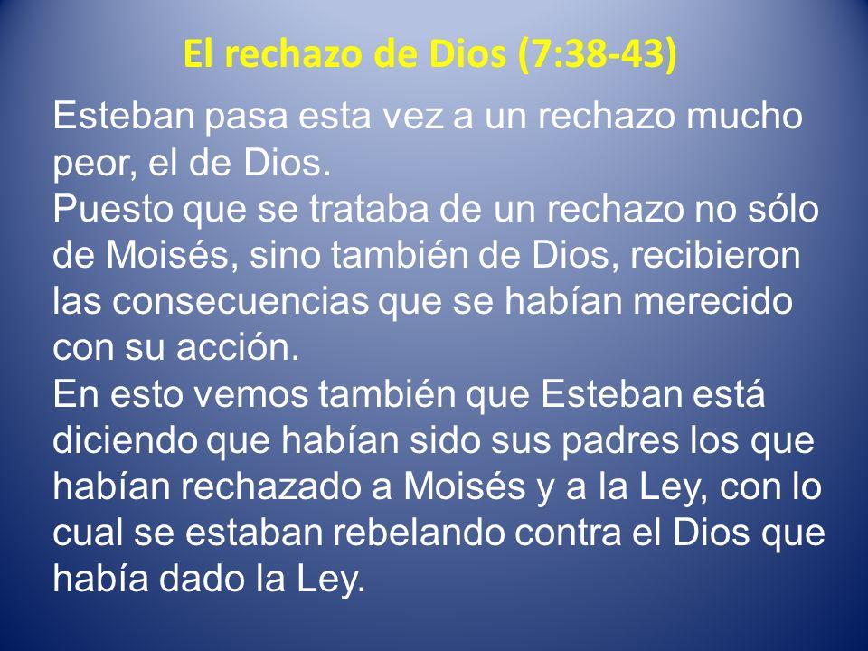 El rechazo de Dios (7:38-43) Esteban pasa esta vez a un rechazo mucho peor, el de Dios.