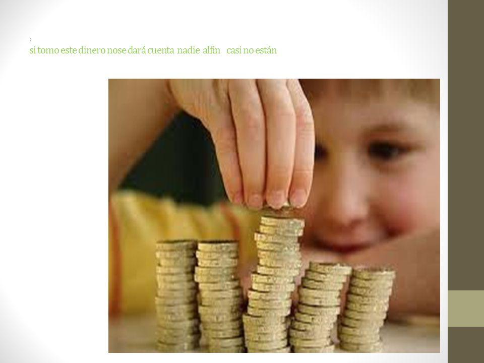 : si tomo este dinero nose dará cuenta nadie alfin casi no están