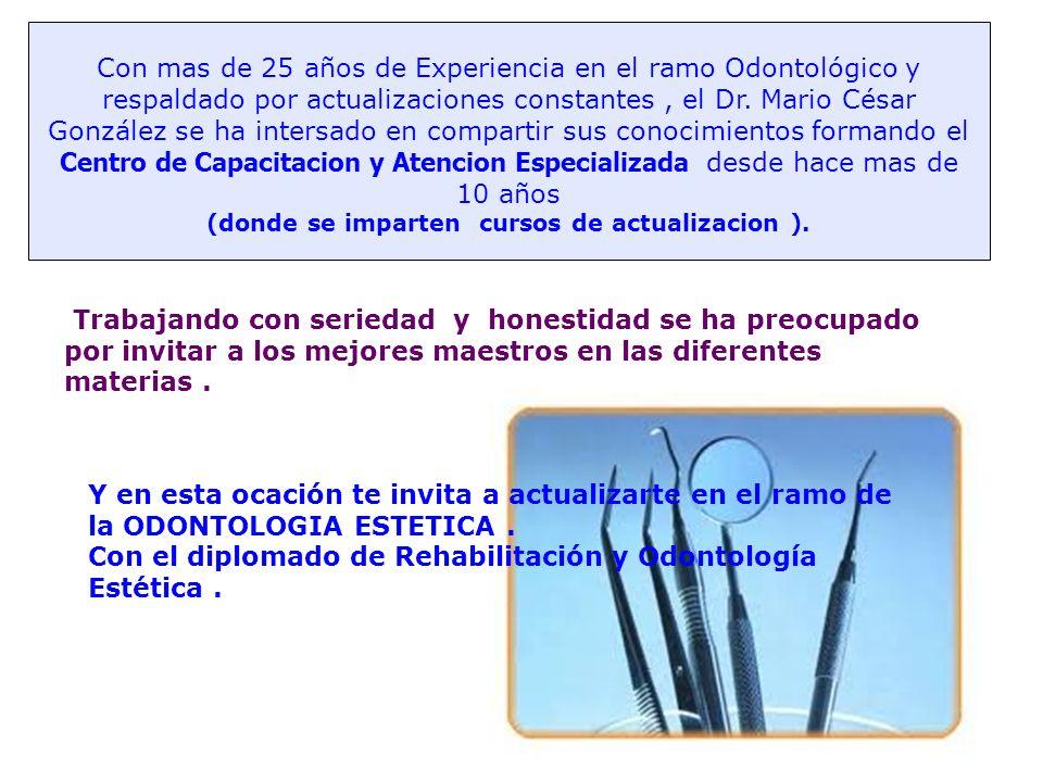 Con mas de 25 años de Experiencia en el ramo Odontológico y respaldado por actualizaciones constantes , el Dr. Mario César González se ha intersado en compartir sus conocimientos formando el Centro de Capacitacion y Atencion Especializada desde hace mas de 10 años (donde se imparten cursos de actualizacion ).