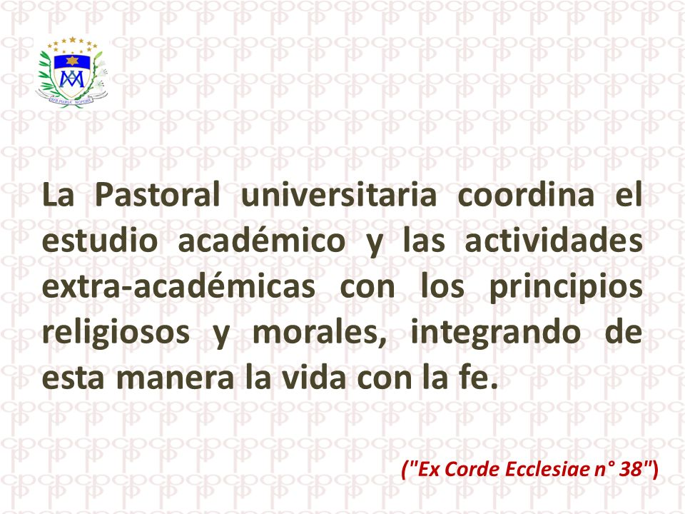La Pastoral universitaria coordina el estudio académico y las actividades extra-académicas con los principios religiosos y morales, integrando de esta manera la vida con la fe.