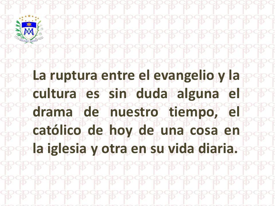 La ruptura entre el evangelio y la cultura es sin duda alguna el drama de nuestro tiempo, el católico de hoy de una cosa en la iglesia y otra en su vida diaria.