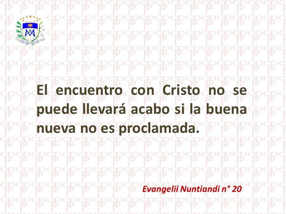 El encuentro con Cristo no se puede llevará acabo si la buena nueva no es proclamada.
