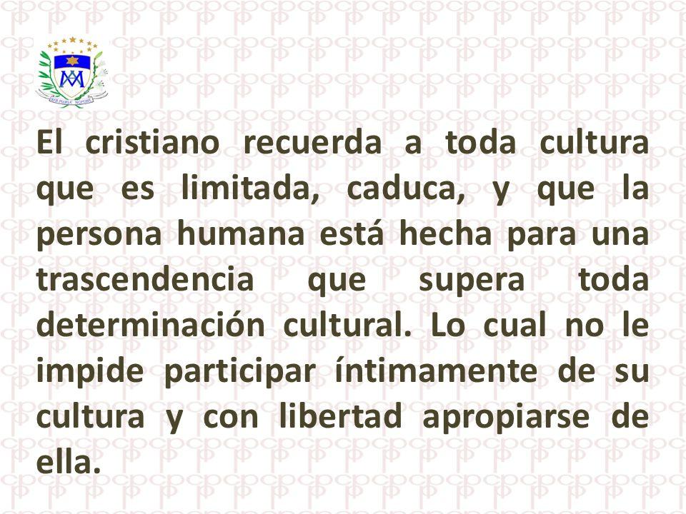 El cristiano recuerda a toda cultura que es limitada, caduca, y que la persona humana está hecha para una trascendencia que supera toda determinación cultural.