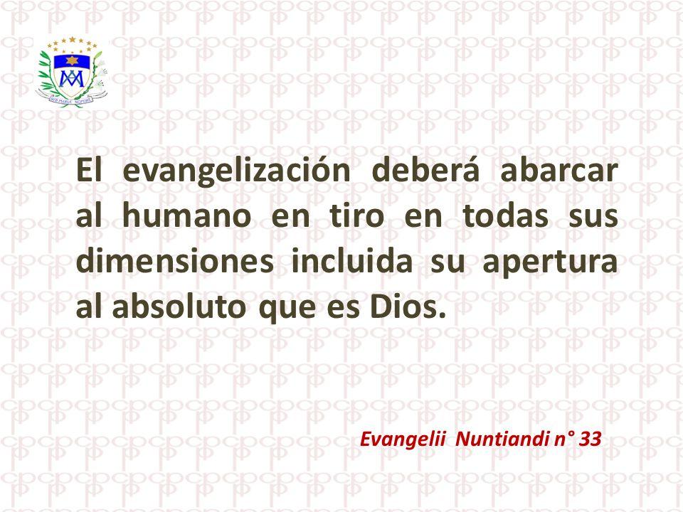 El evangelización deberá abarcar al humano en tiro en todas sus dimensiones incluida su apertura al absoluto que es Dios.