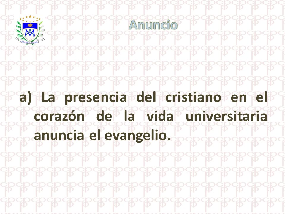 Anuncio a) La presencia del cristiano en el corazón de la vida universitaria anuncia el evangelio.