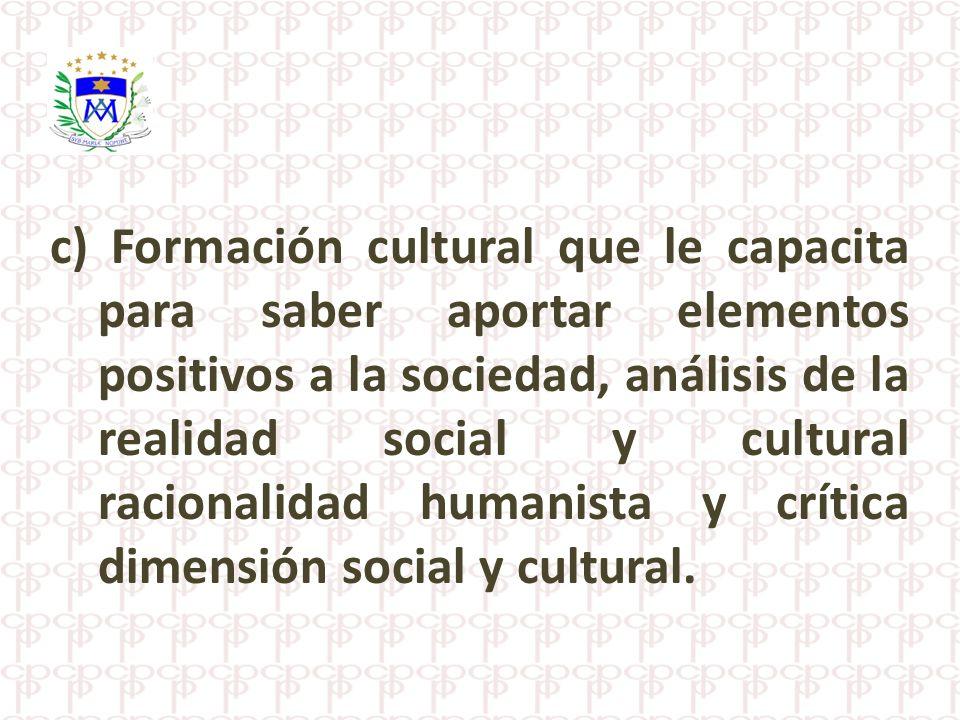 c) Formación cultural que le capacita para saber aportar elementos positivos a la sociedad, análisis de la realidad social y cultural racionalidad humanista y crítica dimensión social y cultural.