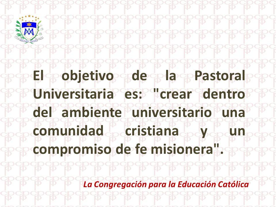 El objetivo de la Pastoral Universitaria es: crear dentro del ambiente universitario una comunidad cristiana y un compromiso de fe misionera .