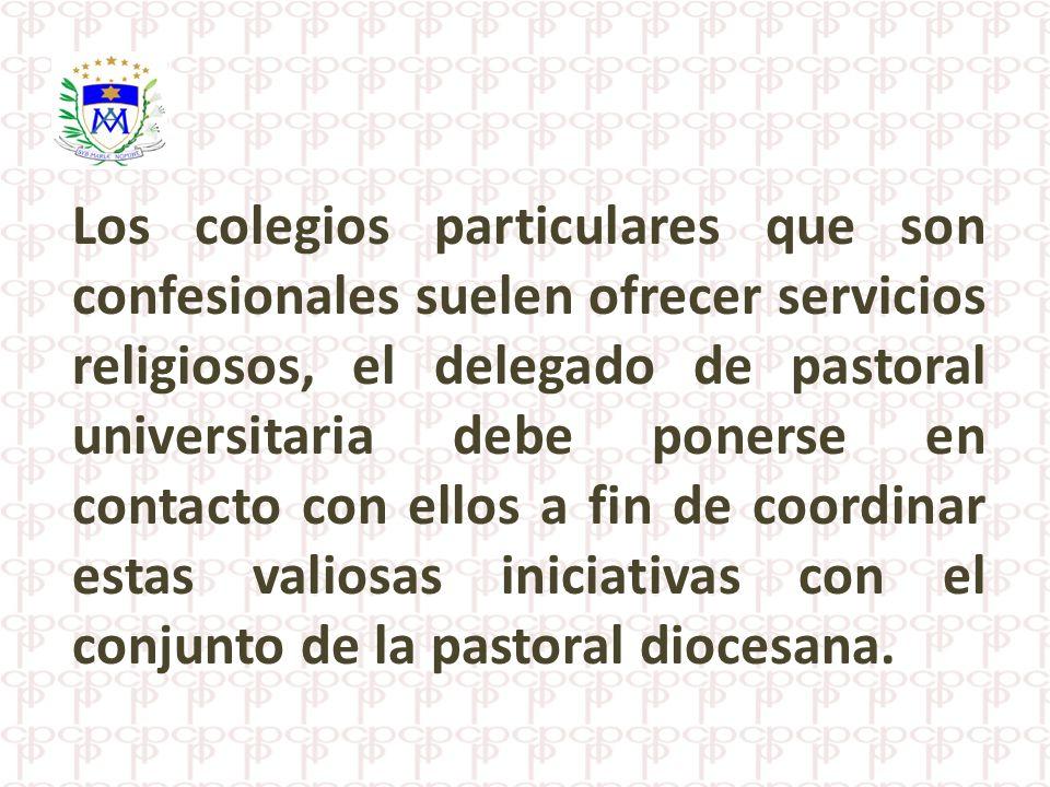 Los colegios particulares que son confesionales suelen ofrecer servicios religiosos, el delegado de pastoral universitaria debe ponerse en contacto con ellos a fin de coordinar estas valiosas iniciativas con el conjunto de la pastoral diocesana.