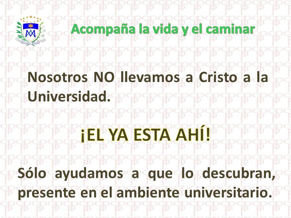 ¡EL YA ESTA AHÍ! Nosotros NO llevamos a Cristo a la Universidad.
