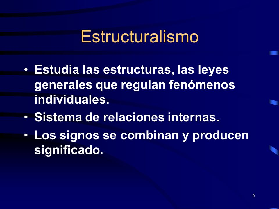 Estructuralismo Estudia las estructuras, las leyes generales que regulan fenómenos individuales. Sistema de relaciones internas.