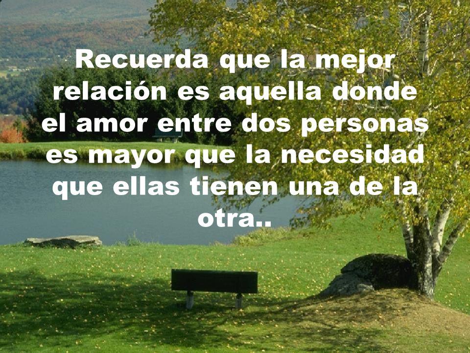 Recuerda que la mejor relación es aquella donde el amor entre dos personas es mayor que la necesidad que ellas tienen una de la otra..
