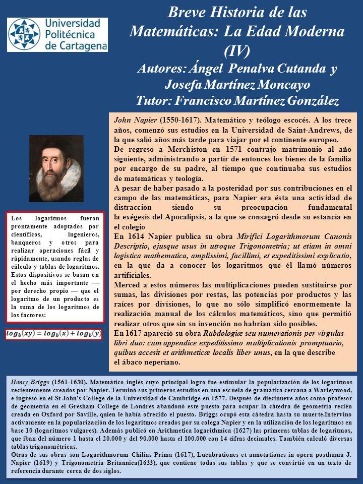 Breve Historia de las Matemáticas: La Edad Moderna (IV) Autores: Ángel Penalva Cutanda y Josefa Martínez Moncayo Tutor: Francisco Martínez González