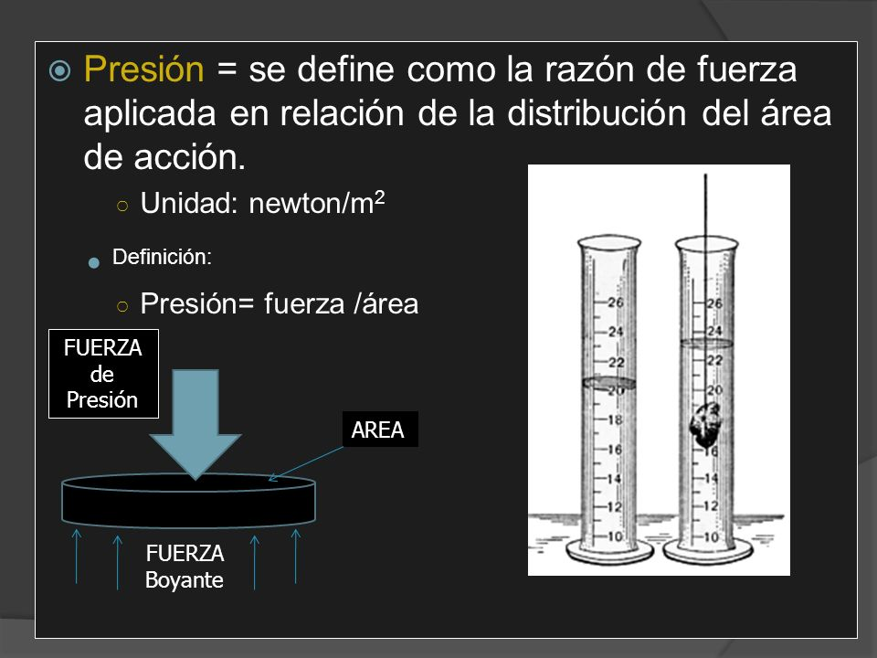 Presión = se define como la razón de fuerza aplicada en relación de la distribución del área de acción.