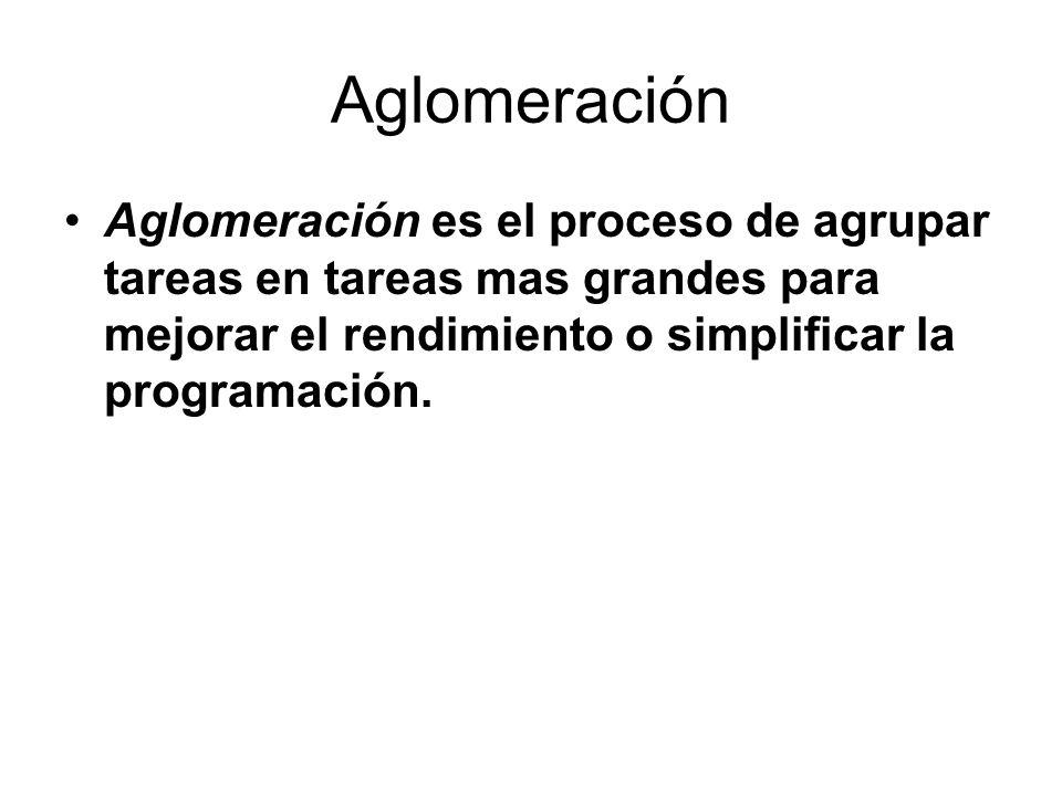 Aglomeración Aglomeración es el proceso de agrupar tareas en tareas mas grandes para mejorar el rendimiento o simplificar la programación.