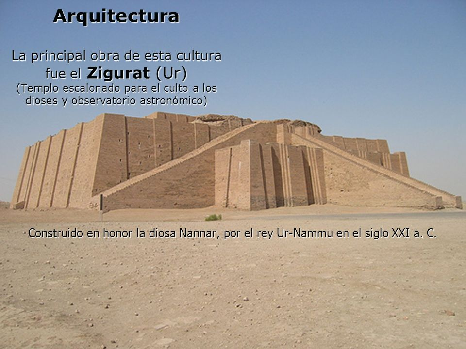Arquitectura La principal obra de esta cultura fue el Zigurat (Ur) (Templo escalonado para el culto a los dioses y observatorio astronómico)