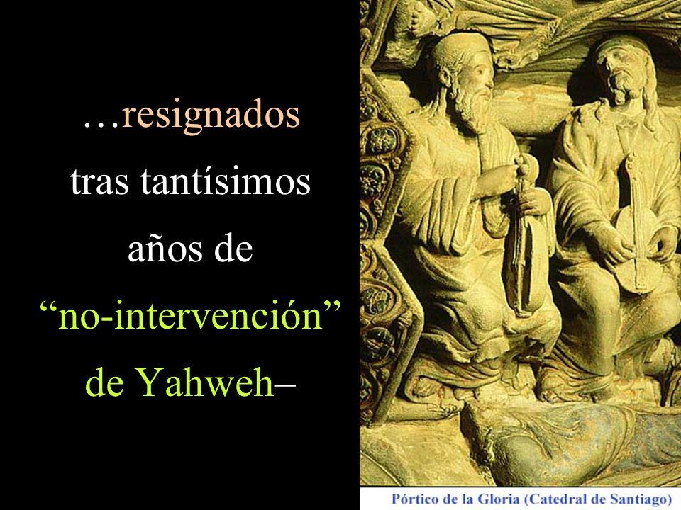…resignados tras tantísimos años de no-intervención de Yahweh–