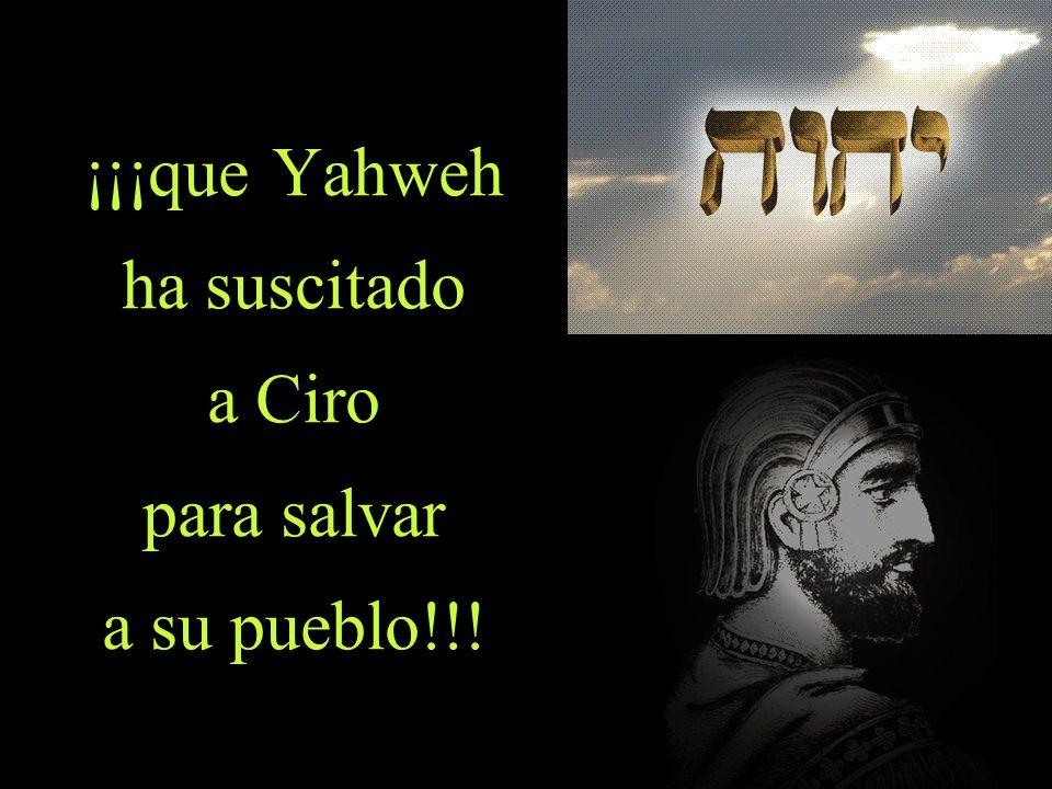 ¡¡¡que Yahweh ha suscitado a Ciro para salvar a su pueblo!!!