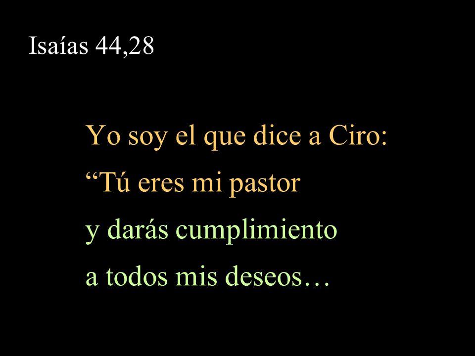 Yo soy el que dice a Ciro: Tú eres mi pastor y darás cumplimiento