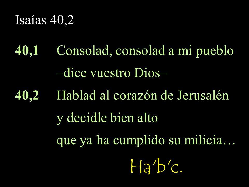 Ha b c. Isaías 40,2 40,1 Consolad, consolad a mi pueblo