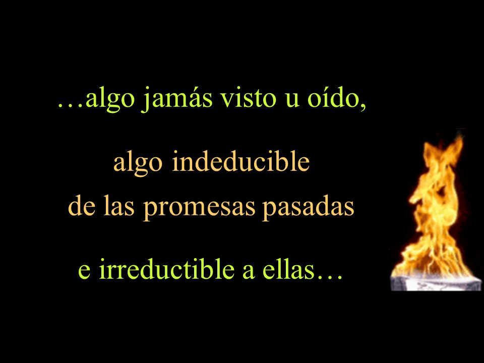 …algo jamás visto u oído, algo indeducible de las promesas pasadas