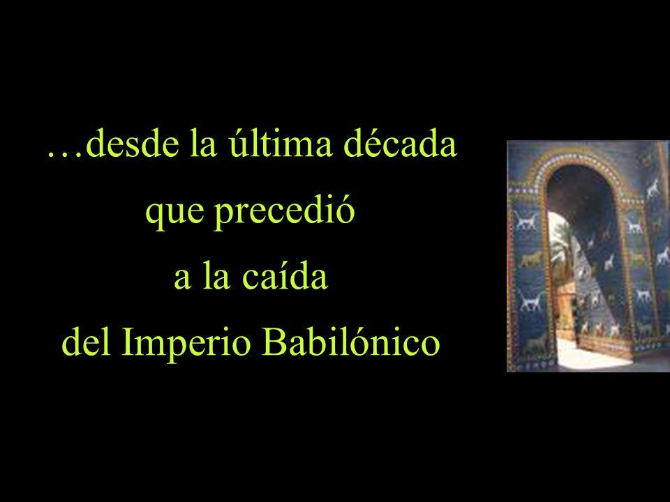 …desde la última década que precedió a la caída del Imperio Babilónico