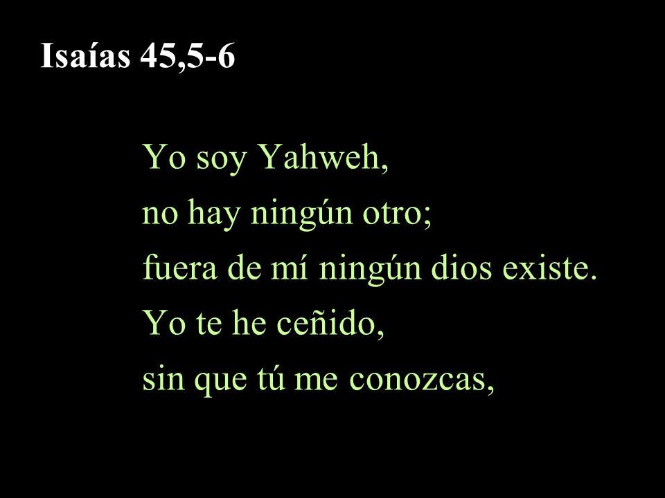 Isaías 45,5-6 Yo soy Yahweh, no hay ningún otro; fuera de mí ningún dios existe. Yo te he ceñido,