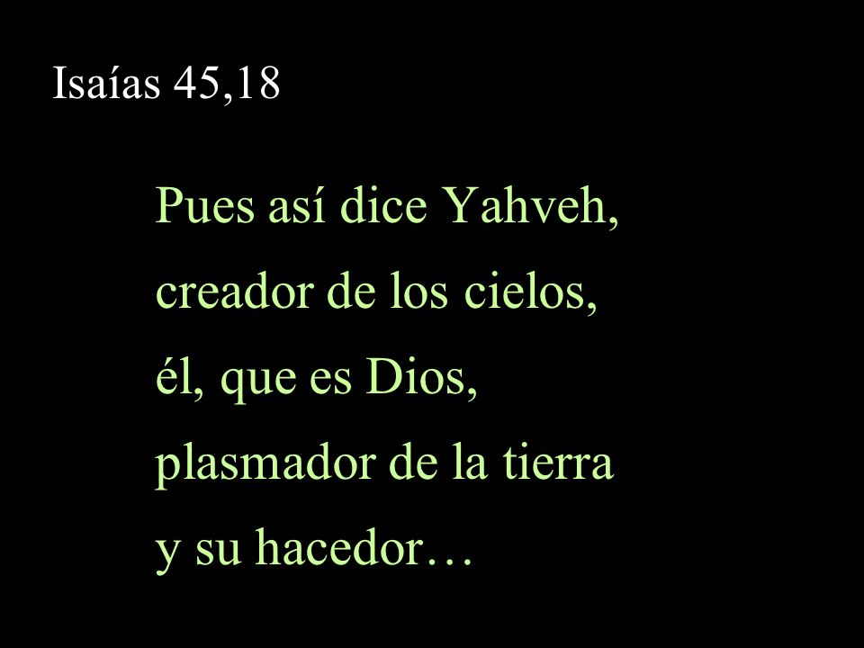 Pues así dice Yahveh, creador de los cielos, él, que es Dios,