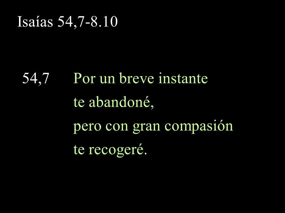 Isaías 54,7-8.10 54,7 Por un breve instante te abandoné, pero con gran compasión te recogeré.