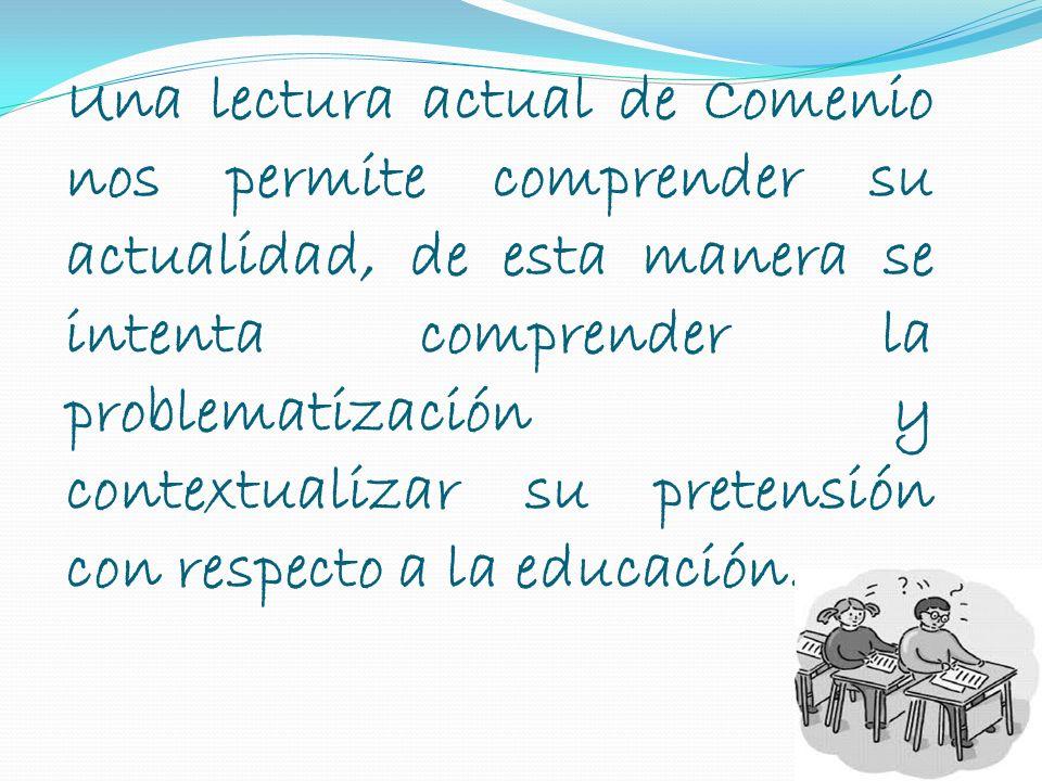 Una lectura actual de Comenio nos permite comprender su actualidad, de esta manera se intenta comprender la problematización y contextualizar su pretensión con respecto a la educación.