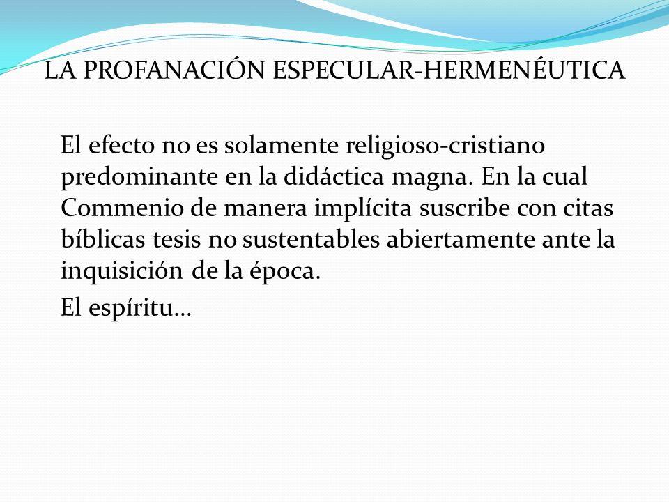 LA PROFANACIÓN ESPECULAR-HERMENÉUTICA El efecto no es solamente religioso-cristiano predominante en la didáctica magna.