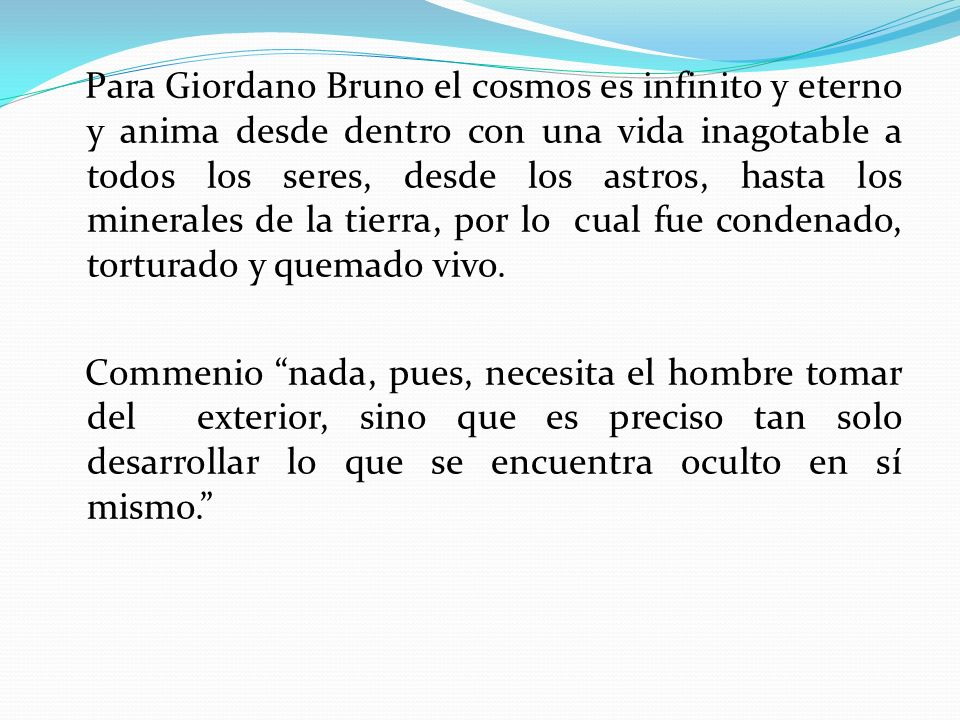 Para Giordano Bruno el cosmos es infinito y eterno y anima desde dentro con una vida inagotable a todos los seres, desde los astros, hasta los minerales de la tierra, por lo cual fue condenado, torturado y quemado vivo.