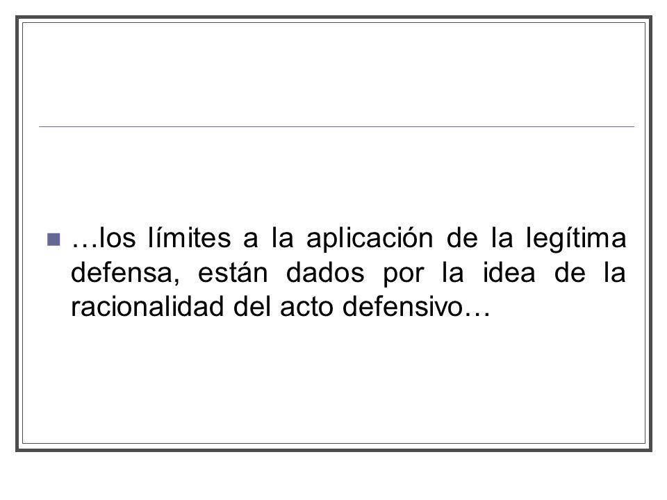 …los límites a la aplicación de la legítima defensa, están dados por la idea de la racionalidad del acto defensivo…