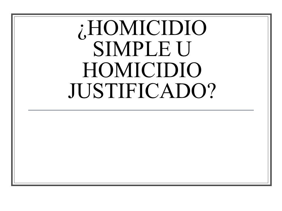 ¿HOMICIDIO SIMPLE U HOMICIDIO JUSTIFICADO
