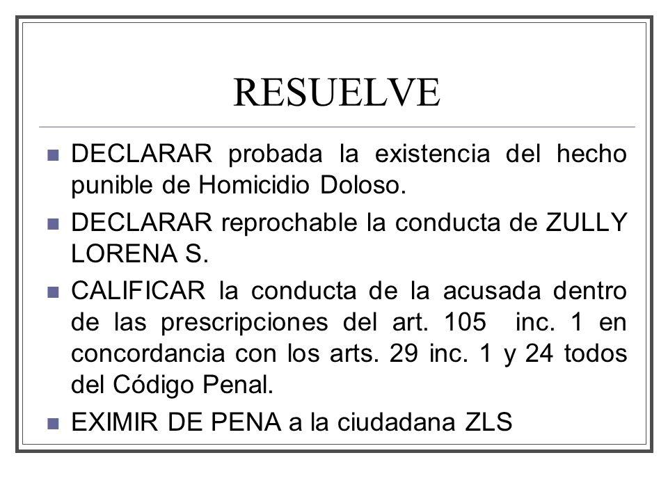 RESUELVE DECLARAR probada la existencia del hecho punible de Homicidio Doloso. DECLARAR reprochable la conducta de ZULLY LORENA S.