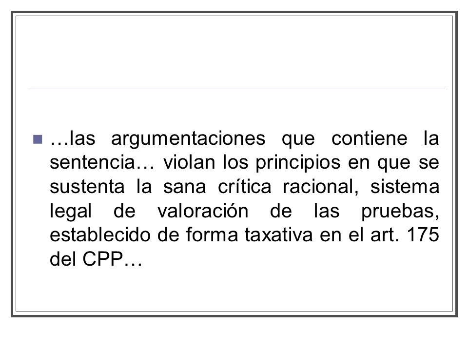 …las argumentaciones que contiene la sentencia… violan los principios en que se sustenta la sana crítica racional, sistema legal de valoración de las pruebas, establecido de forma taxativa en el art.