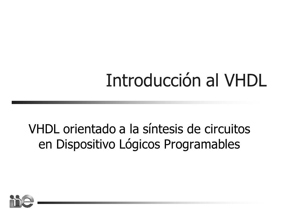 Introducción al VHDL VHDL orientado a la síntesis de circuitos en Dispositivo Lógicos Programables