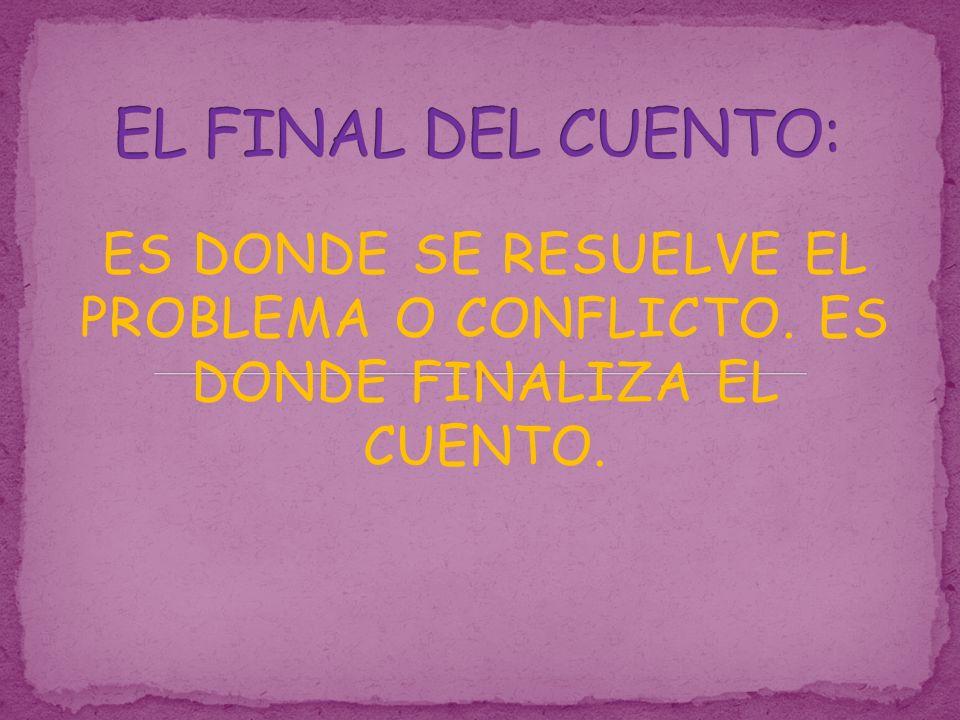 EL FINAL DEL CUENTO: ES DONDE SE RESUELVE EL PROBLEMA O CONFLICTO. ES DONDE FINALIZA EL CUENTO.
