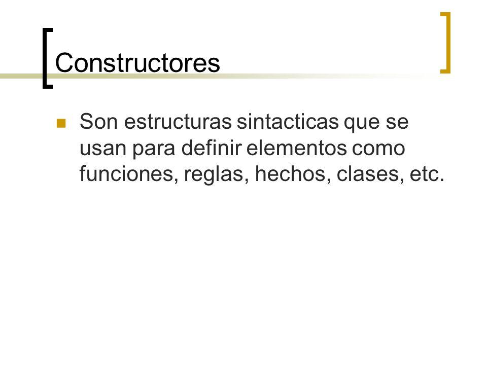 Constructores Son estructuras sintacticas que se usan para definir elementos como funciones, reglas, hechos, clases, etc.