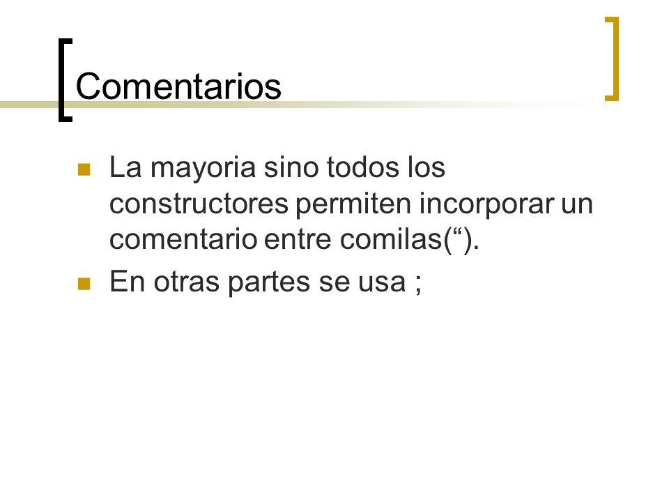 Comentarios La mayoria sino todos los constructores permiten incorporar un comentario entre comilas( ).