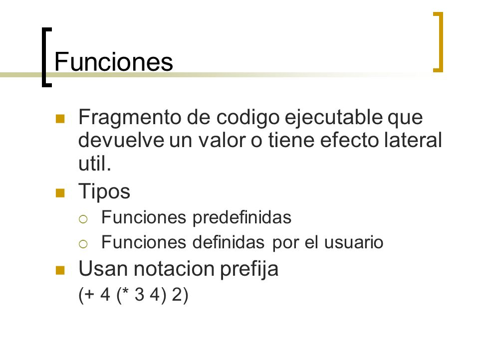 Funciones Fragmento de codigo ejecutable que devuelve un valor o tiene efecto lateral util. Tipos.