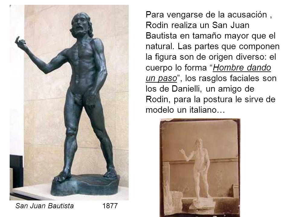 Para vengarse de la acusación , Rodin realiza un San Juan Bautista en tamaño mayor que el natural. Las partes que componen la figura son de origen diverso: el cuerpo lo forma Hombre dando un paso , los rasglos faciales son los de Danielli, un amigo de Rodin, para la postura le sirve de modelo un italiano…