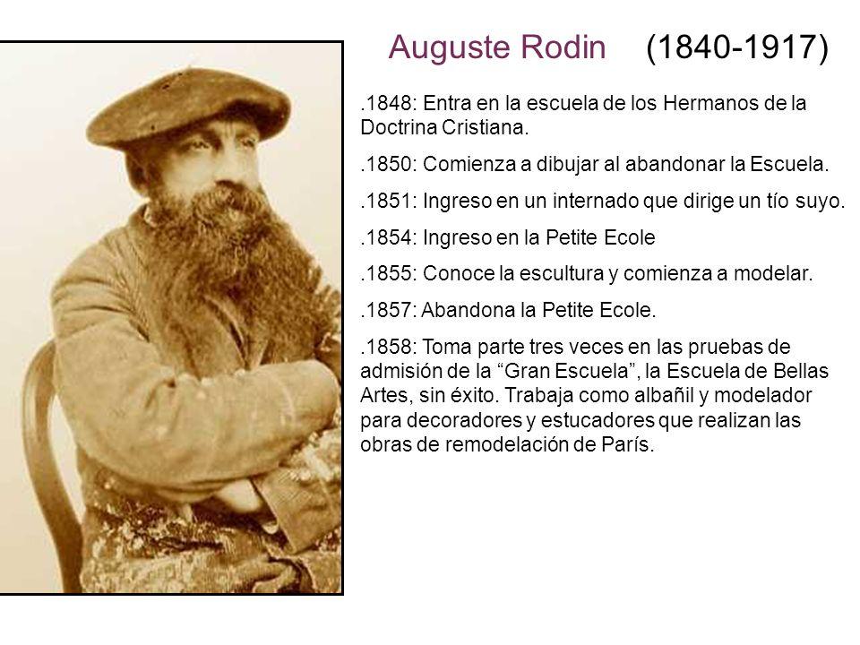 Auguste Rodin (1840-1917) .1848: Entra en la escuela de los Hermanos de la Doctrina Cristiana. .1850: Comienza a dibujar al abandonar la Escuela.