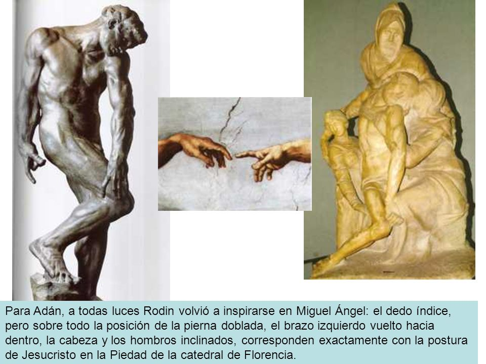 Para Adán, a todas luces Rodin volvió a inspirarse en Miguel Ángel: el dedo índice, pero sobre todo la posición de la pierna doblada, el brazo izquierdo vuelto hacia dentro, la cabeza y los hombros inclinados, corresponden exactamente con la postura de Jesucristo en la Piedad de la catedral de Florencia.