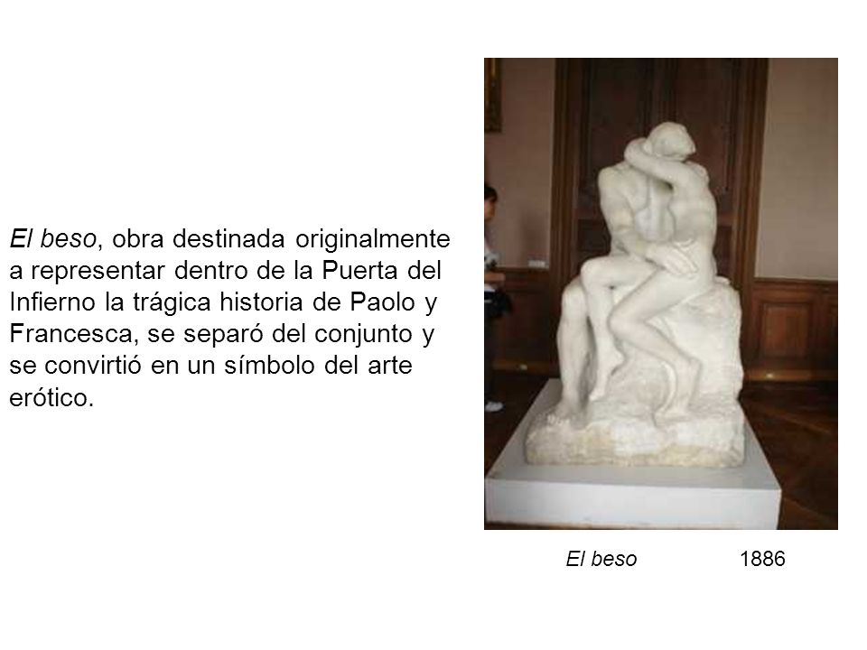 El beso, obra destinada originalmente a representar dentro de la Puerta del Infierno la trágica historia de Paolo y Francesca, se separó del conjunto y se convirtió en un símbolo del arte erótico.
