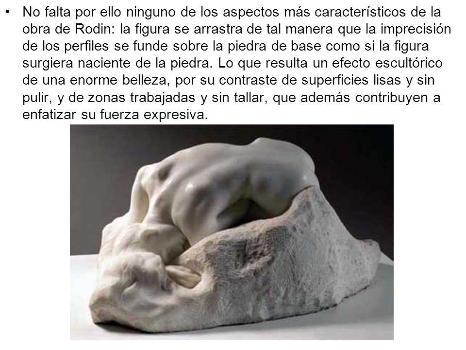 No falta por ello ninguno de los aspectos más característicos de la obra de Rodin: la figura se arrastra de tal manera que la imprecisión de los perfiles se funde sobre la piedra de base como si la figura surgiera naciente de la piedra.