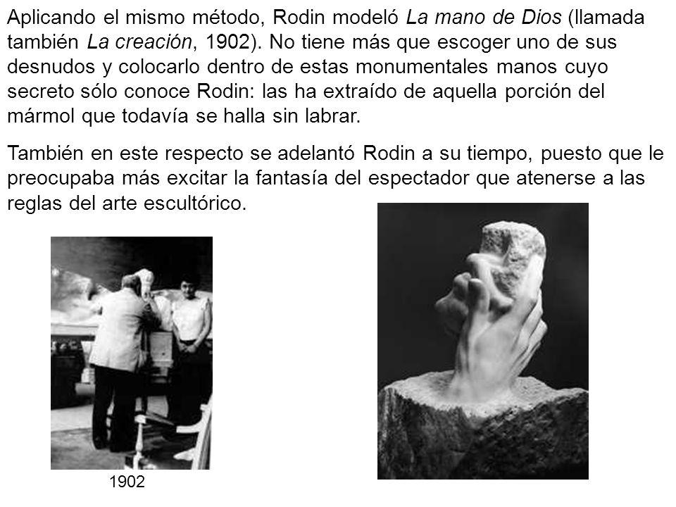 Aplicando el mismo método, Rodin modeló La mano de Dios (llamada también La creación, 1902). No tiene más que escoger uno de sus desnudos y colocarlo dentro de estas monumentales manos cuyo secreto sólo conoce Rodin: las ha extraído de aquella porción del mármol que todavía se halla sin labrar.