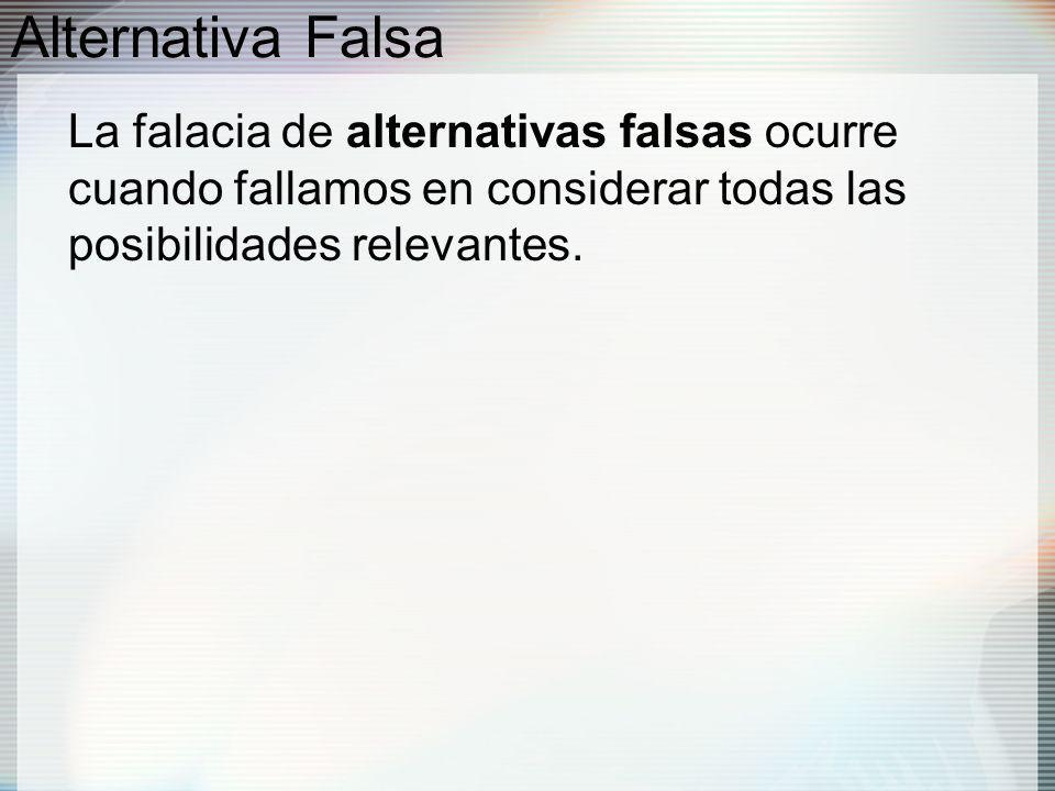 Alternativa Falsa La falacia de alternativas falsas ocurre cuando fallamos en considerar todas las posibilidades relevantes.