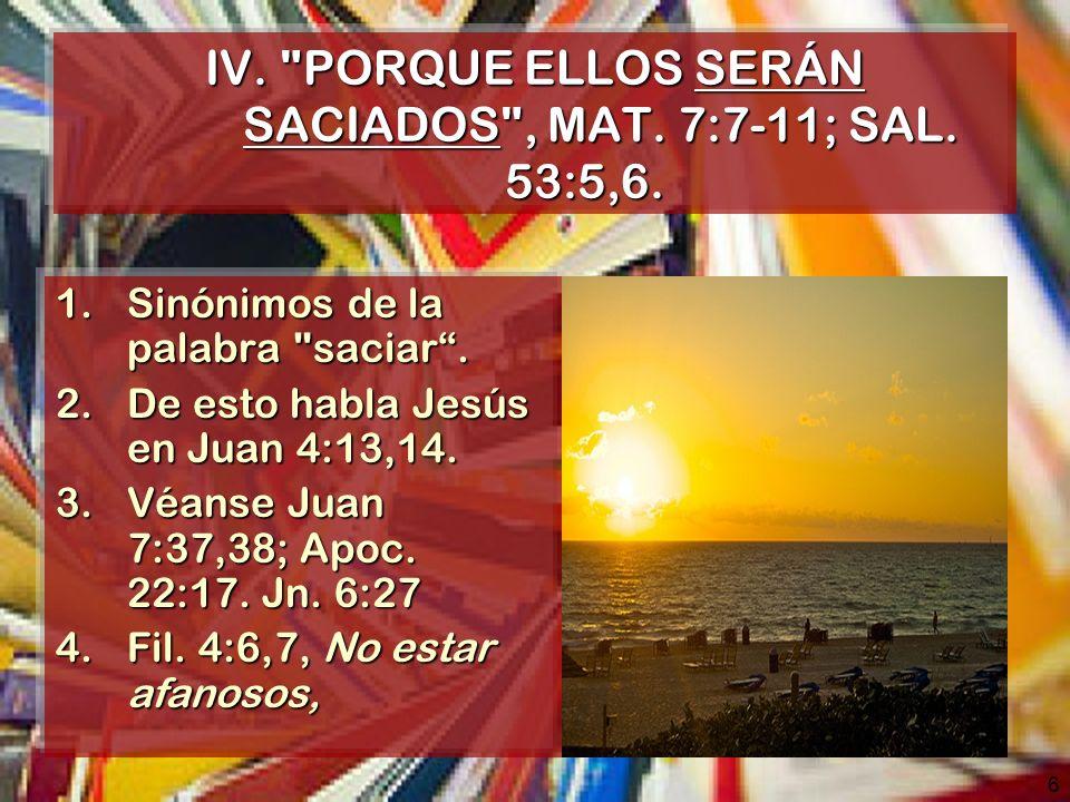 IV. PORQUE ELLOS SERÁN SACIADOS , MAT. 7:7-11; SAL. 53:5,6.