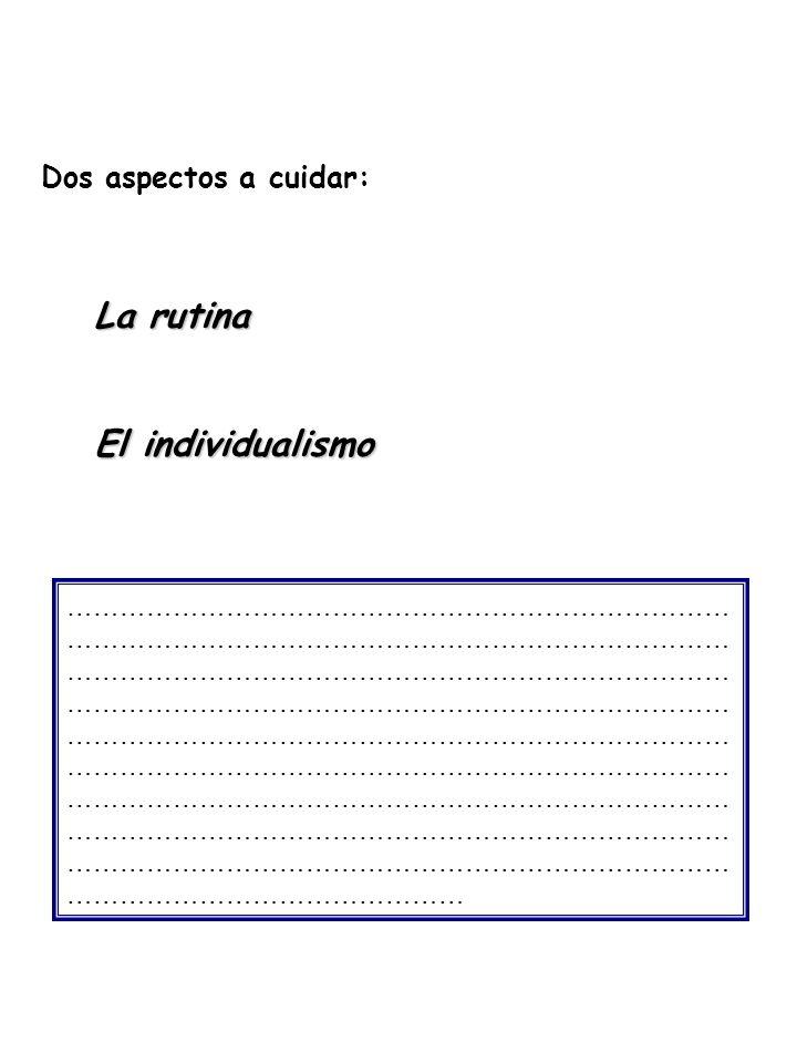La rutina El individualismo Dos aspectos a cuidar: