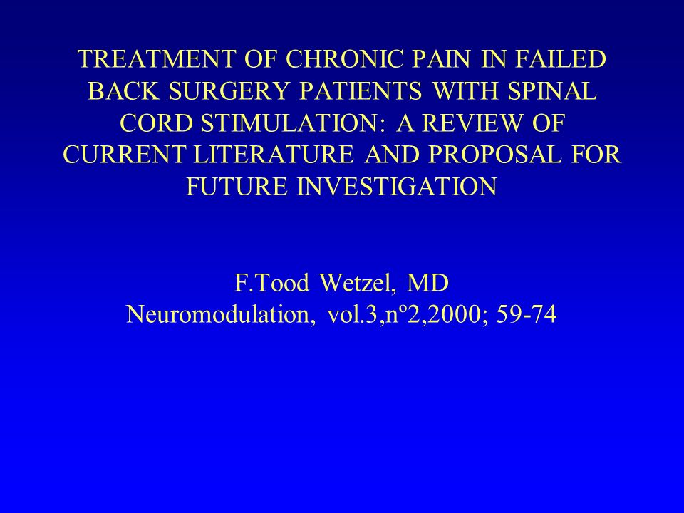 TREATMENT OF CHRONIC PAIN IN FAILED BACK SURGERY PATIENTS WITH SPINAL CORD STIMULATION: A REVIEW OF CURRENT LITERATURE AND PROPOSAL FOR FUTURE INVESTIGATION F.Tood Wetzel, MD Neuromodulation, vol.3,nº2,2000; 59-74